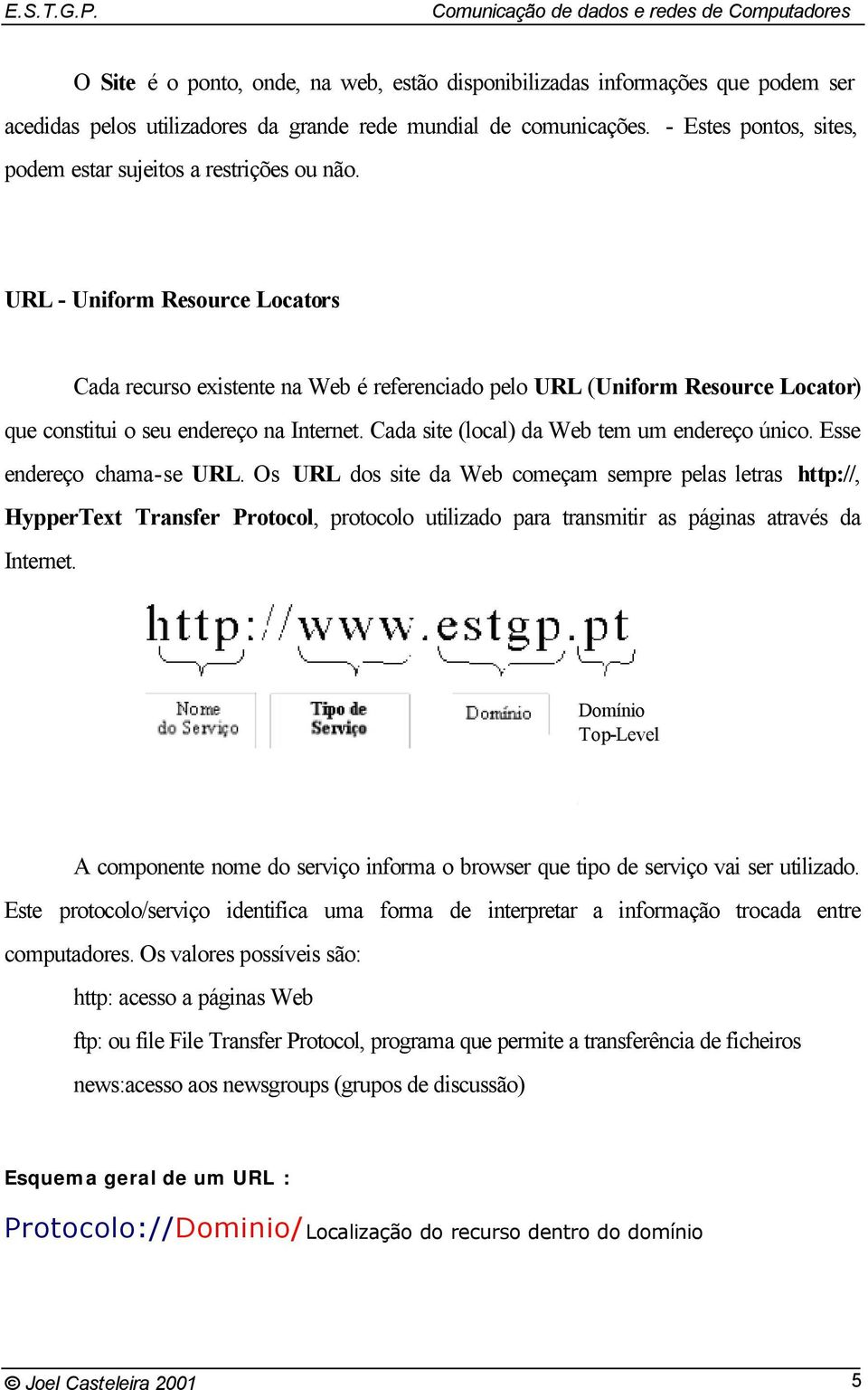 URL - Uniform Resource Locators Cada recurso existente na Web é referenciado pelo URL (Uniform Resource Locator) que constitui o seu endereço na Internet.