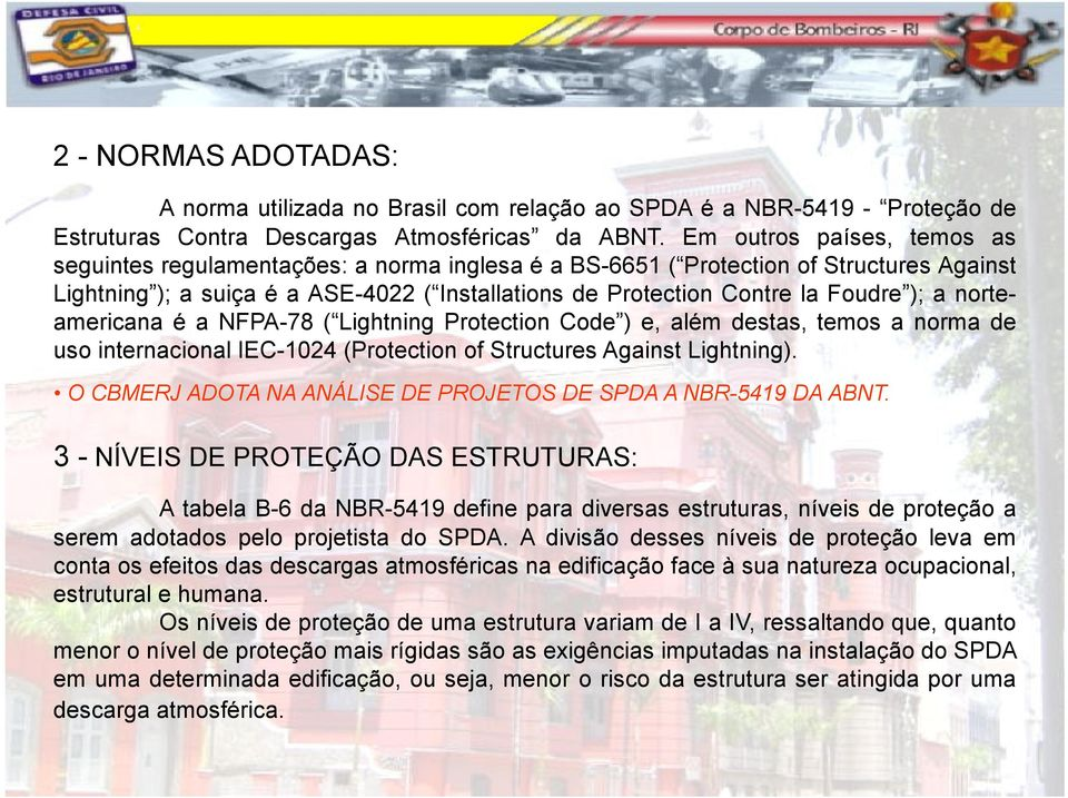 ); a norteamericana é a NFPA-78 ( Lightning Protection Code ) e, além destas, temos a norma de uso internacional IEC-1024 (Protection of Structures Against Lightning).