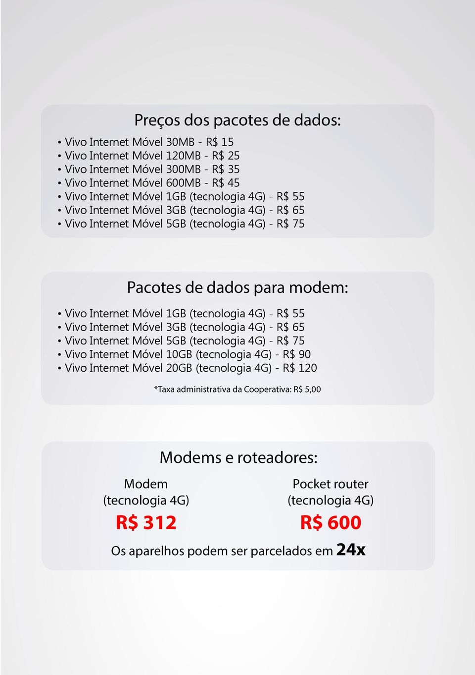 4G) - R$ 55 Vivo Internet Móvel 3GB (tecnologia 4G) - R$ 65 Vivo Internet Móvel 5GB (tecnologia 4G) - R$ 75 Vivo Internet Móvel 10GB (tecnologia 4G) - R$ 90 Vivo Internet Móvel 20GB