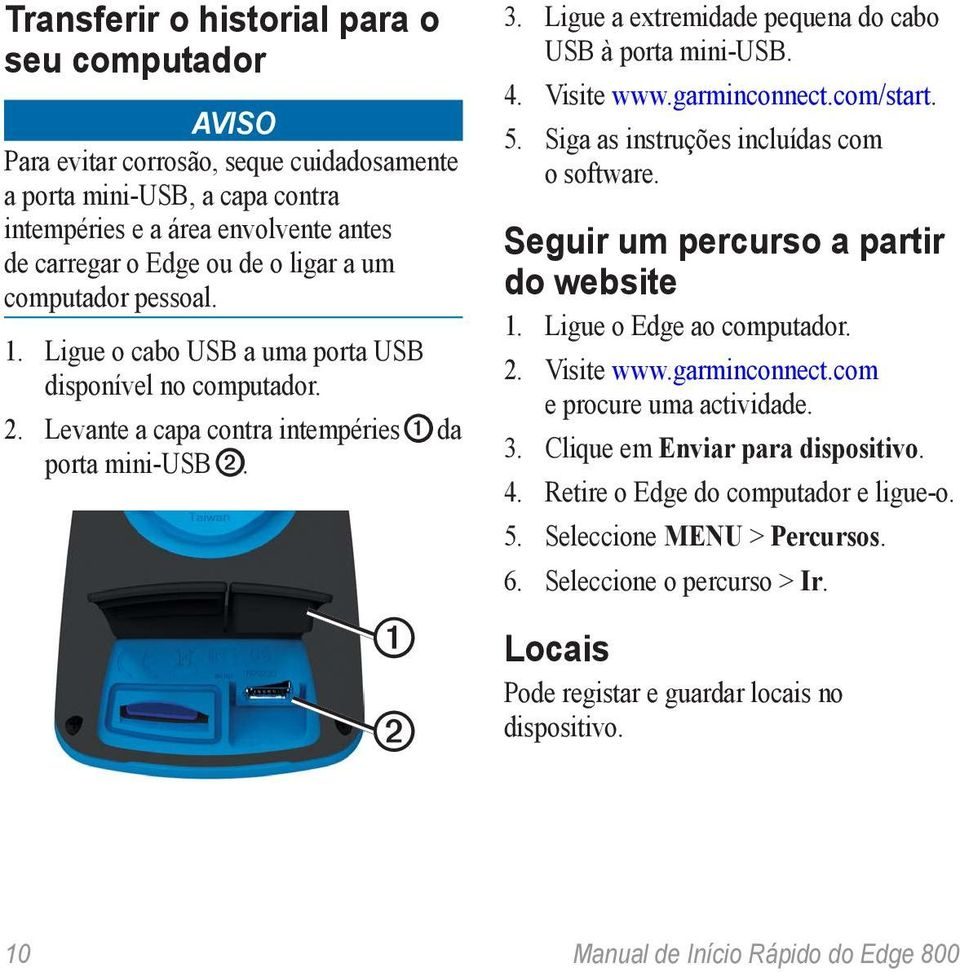 Ligue a extremidade pequena do cabo USB à porta mini-usb. 4. Visite www.garminconnect.com/start. 5. Siga as instruções incluídas com o software. Seguir um percurso a partir do website 1.