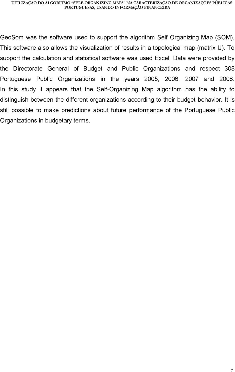 Data were provided by the Directorate General of Budget and Public Organizations and respect 308 Portuguese Public Organizations in the years 2005, 2006, 2007 and 2008.