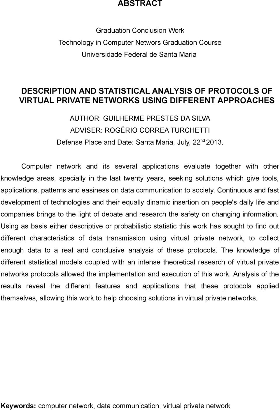 Computer network and its several applications evaluate together with other knowledge areas, specially in the last twenty years, seeking solutions which give tools, applications, patterns and easiness