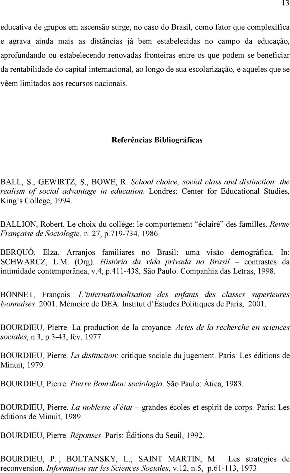 Referências Bibliográficas BALL, S., GEWIRTZ, S., BOWE, R. School choice, social class and distinction: the realism of social advantage in education.