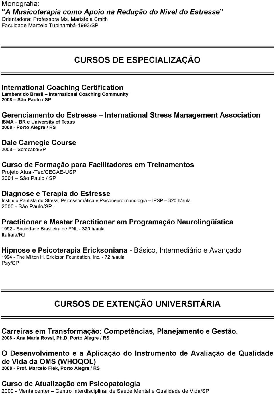 do Estresse International Stress Management Association ISMA BR e University of Texas 2008 - Porto Alegre / RS Dale Carnegie Course 2008 Sorocaba/SP Curso de Formação para Facilitadores em
