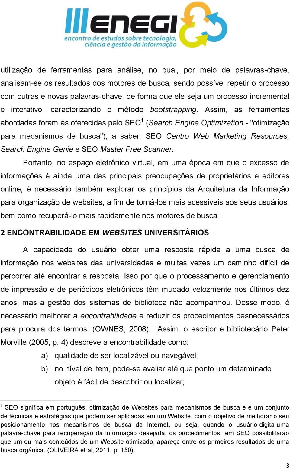 "Assim, as ferramentas abordadas foram às oferecidas pelo SEO 1 (Search Engine Optimization - ""otimização para mecanismos de busca""), a saber: SEO Centro Web Marketing Resources, Search Engine Genie e"