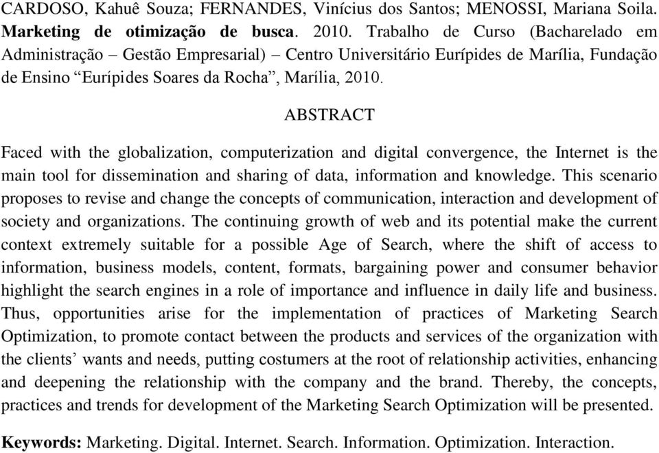 ABSTRACT Faced with the globalization, computerization and digital convergence, the Internet is the main tool for dissemination and sharing of data, information and knowledge.