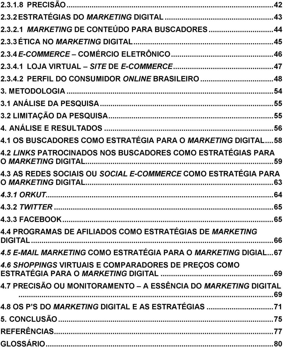 ANÁLISE E RESULTADOS... 56 4.1 OS BUSCADORES COMO ESTRATÉGIA PARA O MARKETING DIGITAL... 58 4.2 LINKS PATROCINADOS NOS BUSCADORES COMO ESTRATÉGIAS PARA O MARKETING DIGITAL... 59 4.