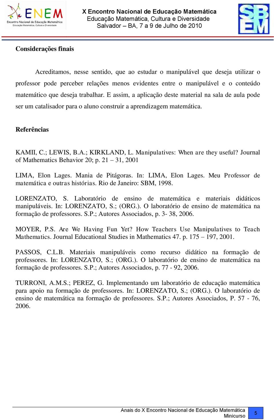 Manipulatives: When are they useful? Journal of Mathematics Behavior 20; p. 21 31, 2001 LIMA, Elon Lages. Mania de Pitágoras. In: LIMA, Elon Lages. Meu Professor de matemática e outras histórias.