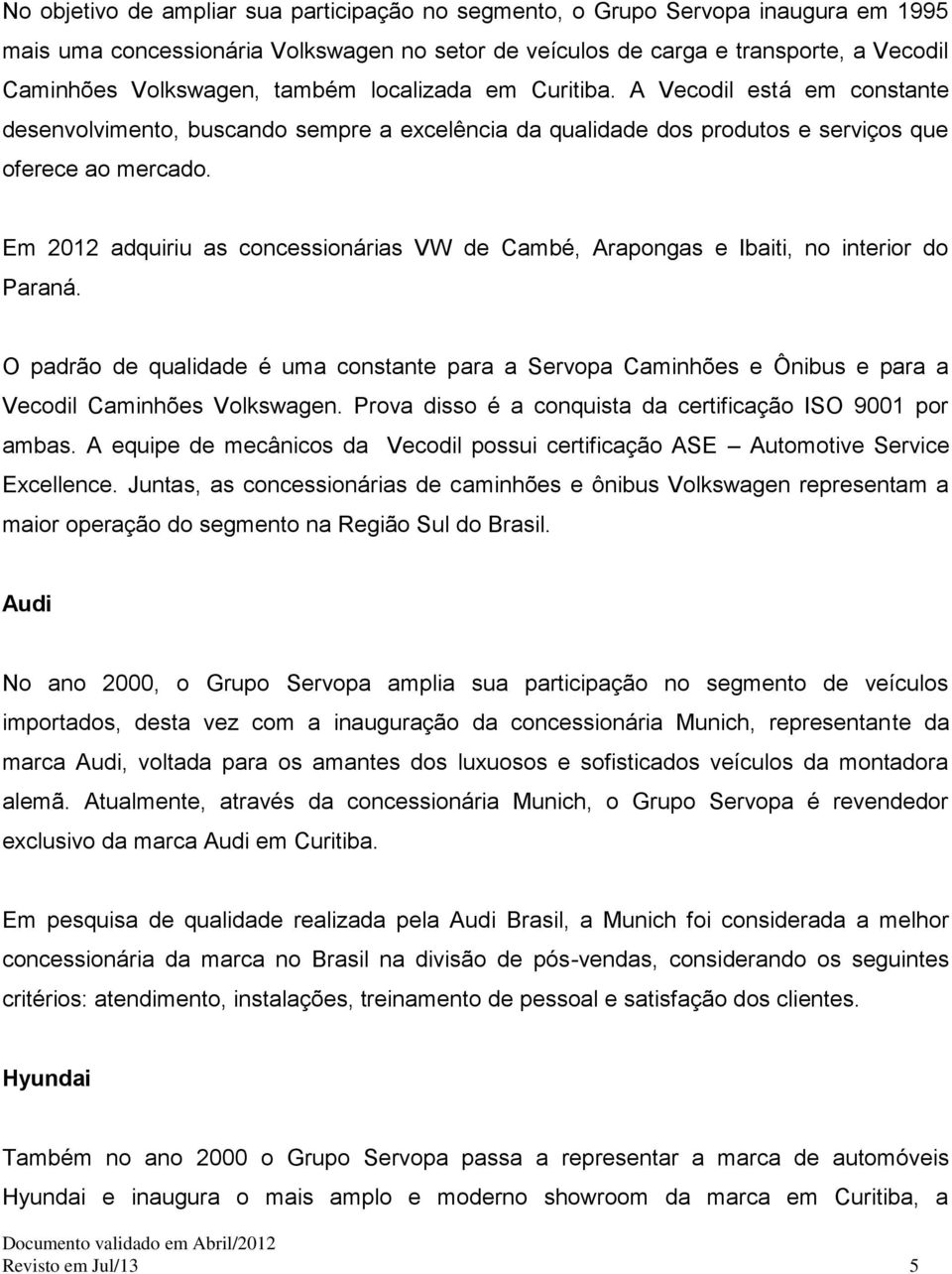 Em 2012 adquiriu as concessionárias VW de Cambé, Arapongas e Ibaiti, no interior do Paraná.