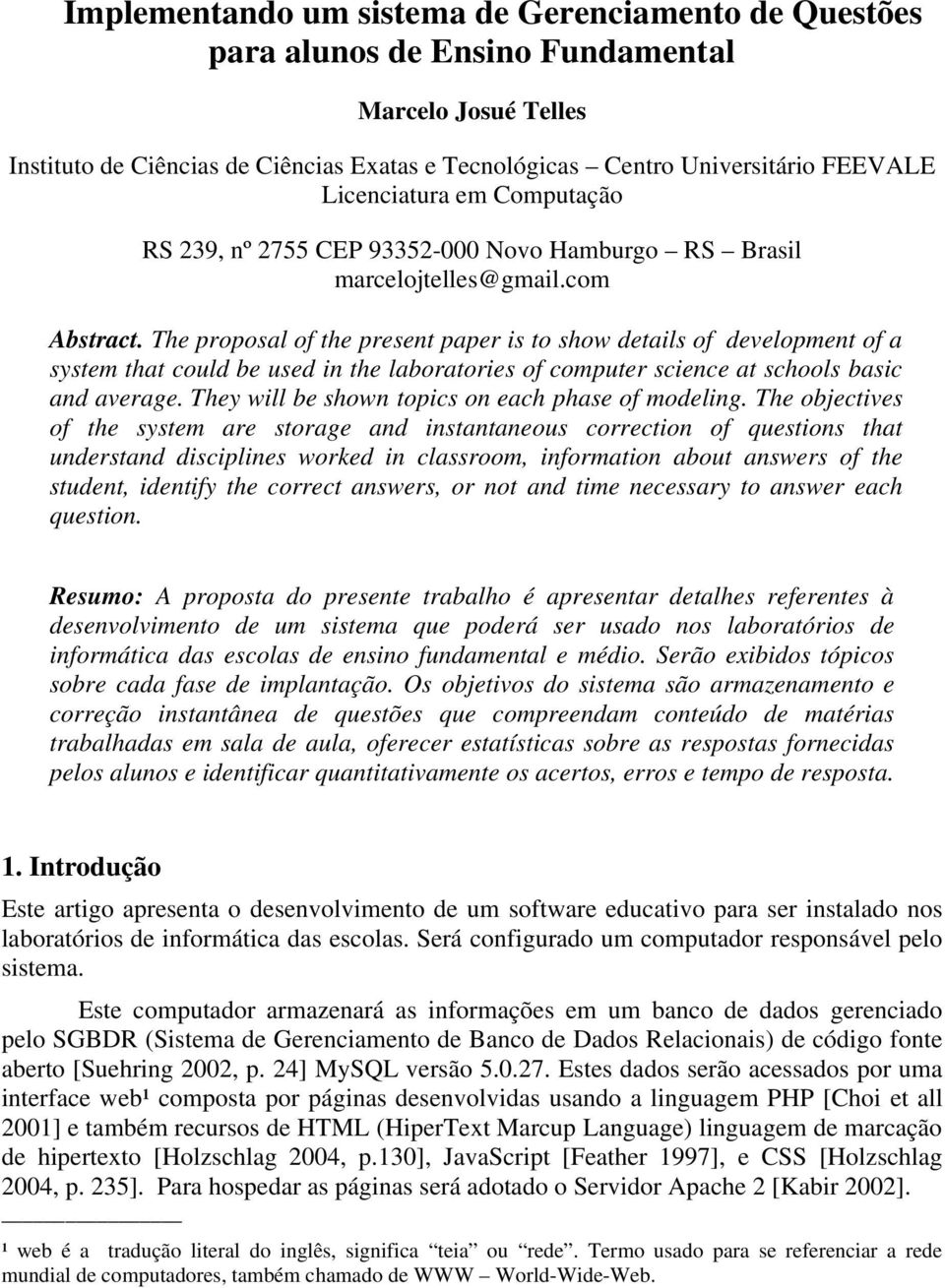 The proposal of the present paper is to show details of development of a system that could be used in the laboratories of computer science at schools basic and average.