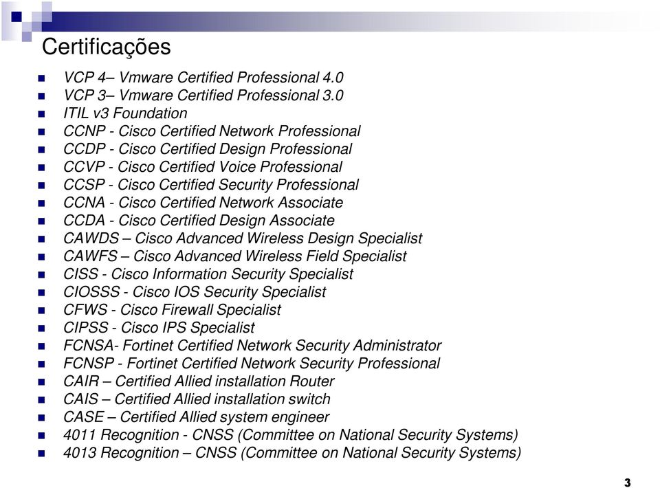 - Cisco Certified Network Associate CCDA - Cisco Certified Design Associate CAWDS Cisco Advanced Wireless Design Specialist CAWFS Cisco Advanced Wireless Field Specialist CISS - Cisco Information