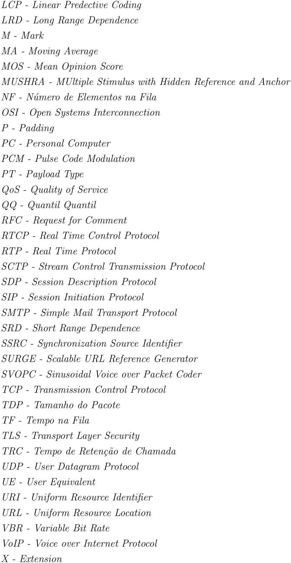 RTCP - Real Time Control Protocol RTP - Real Time Protocol SCTP - Stream Control Transmission Protocol SDP - Session Description Protocol SIP - Session Initiation Protocol SMTP - Simple Mail