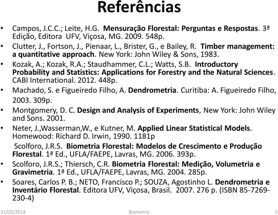Introductory Probability and Statistics: Applications for Forestry and the Natural Sciences. CABI International. 2012. 448p. Machado, S. e Figueiredo Filho, A. Dendrometria. Curitiba: A.