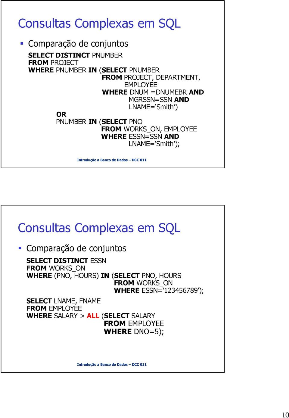 AND LNAME= Smith ); Consultas Complexas em SQL Comparação de conjuntos SELECT DISTINCT ESSN FROM WORKS_ON WHERE (PNO, HOURS) IN (SELECT