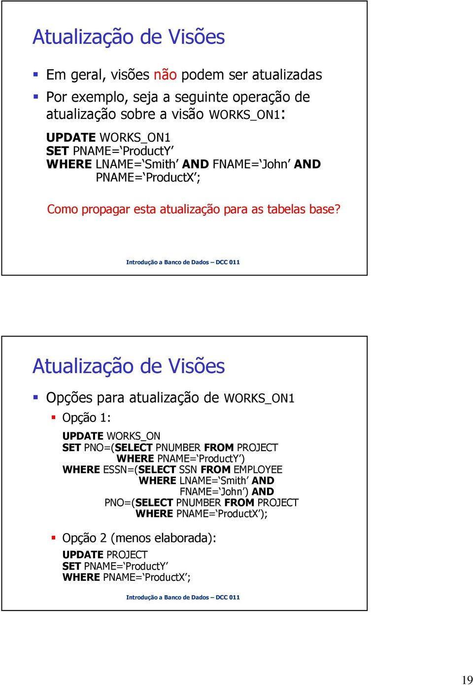 Atualização de Visões Opções para atualização de WORKS_ON1 Opção 1: UPDATE WORKS_ON SET PNO=(SELECT PNUMBER FROM PROJECT WHERE PNAME= ProductY ) WHERE ESSN=(SELECT