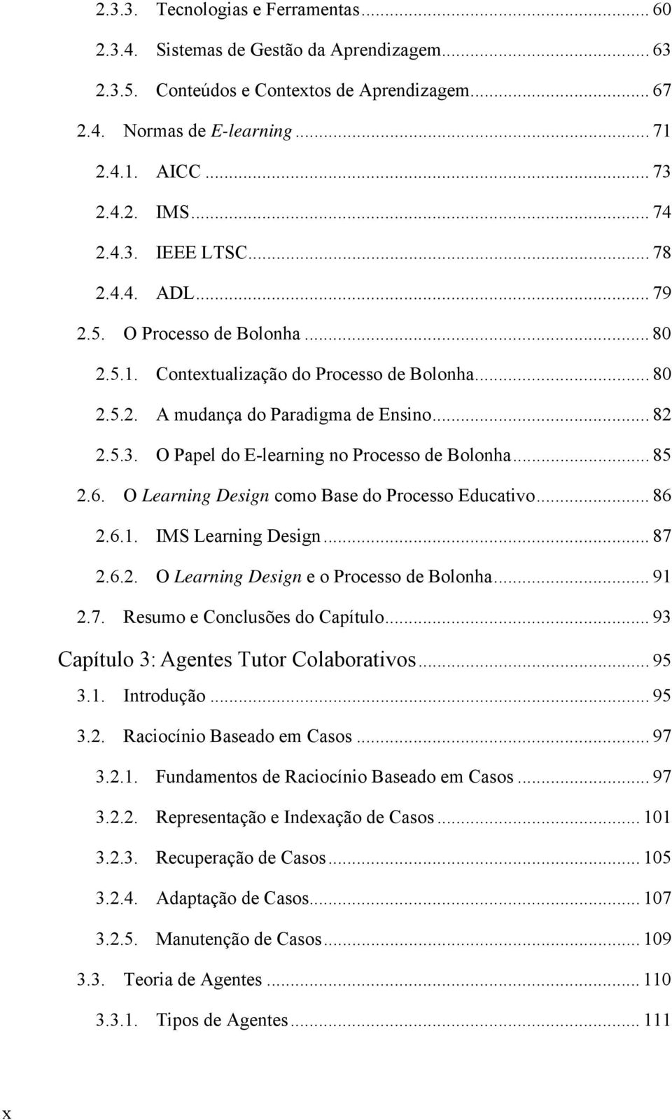 .. 85 2.6. O Learning Design como Base do Processo Educativo... 86 2.6.1. IMS Learning Design... 87 2.6.2. O Learning Design e o Processo de Bolonha... 91 2.7. Resumo e Conclusões do Capítulo.