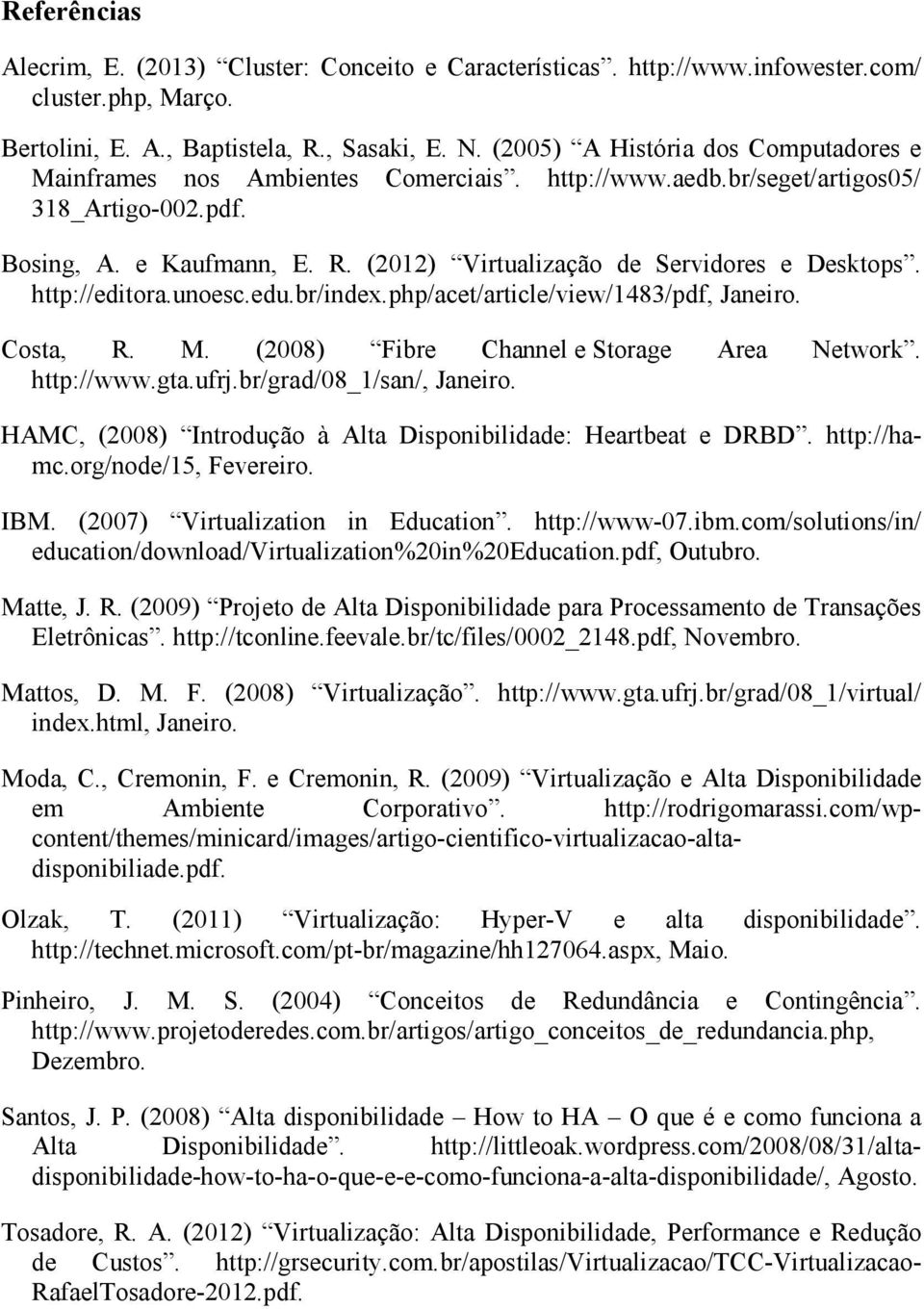 (2012) Virtualização de Servidores e Desktops. http://editora.unoesc.edu.br/index.php/acet/article/view/1483/pdf, Janeiro. Costa, R. M. (2008) Fibre Channel e Storage Area Network. http://www.gta.