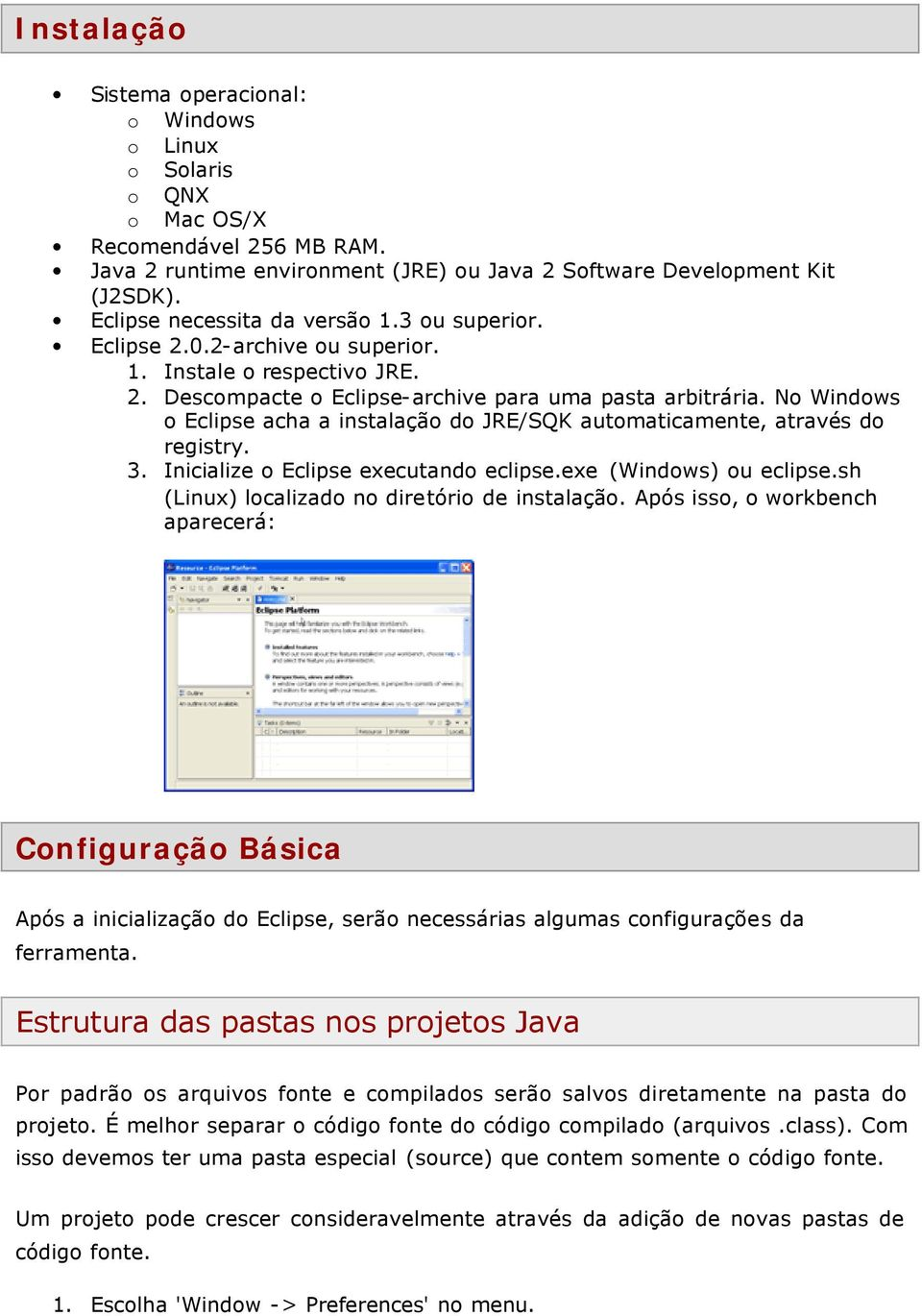 No Windows o Eclipse acha a instalação do JRE/SQK automaticamente, através do registry. 3. Inicialize o Eclipse executando eclipse.exe (Windows) ou eclipse.