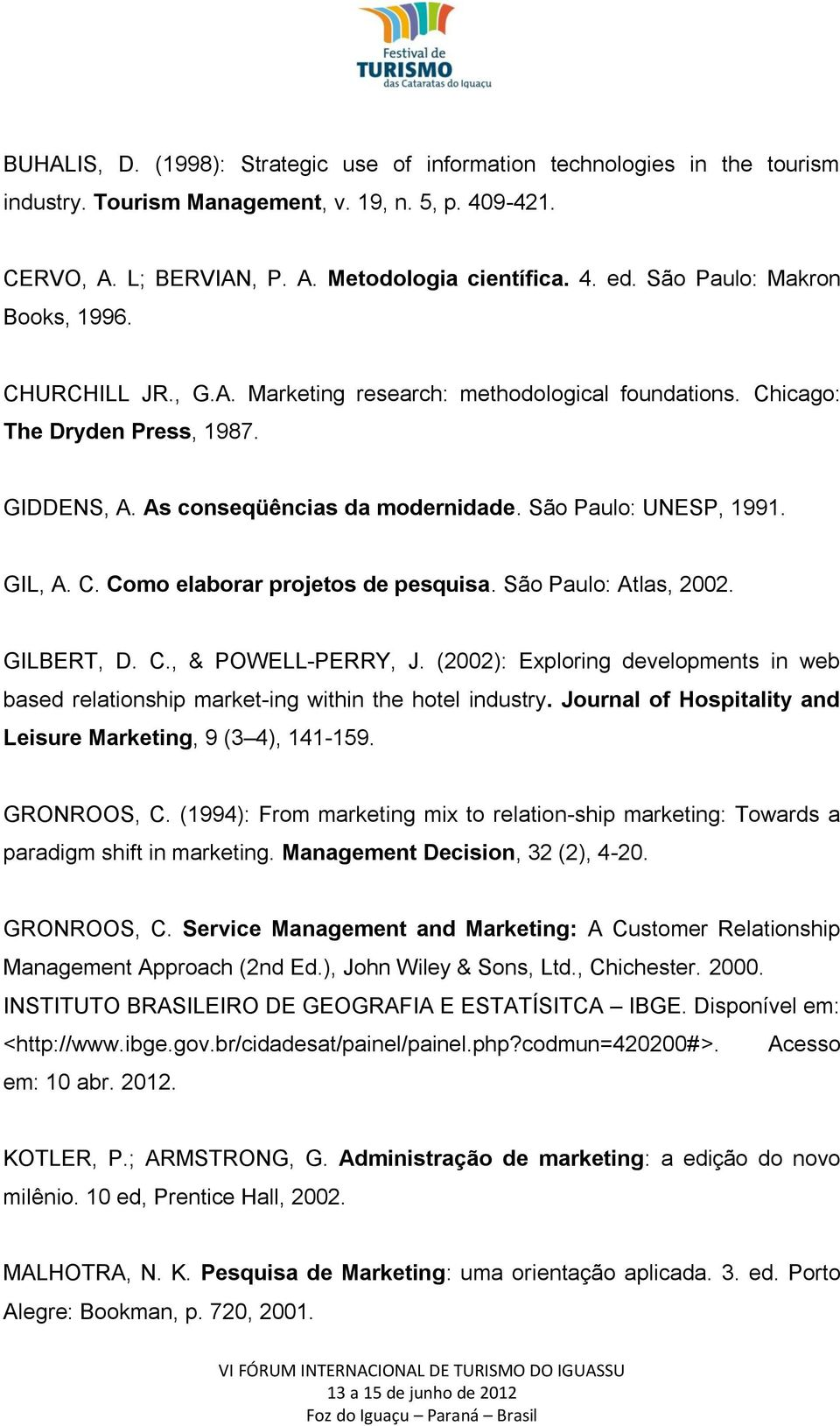 GIL, A. C. Como elaborar projetos de pesquisa. São Paulo: Atlas, 2002. GILBERT, D. C., & POWELL-PERRY, J. (2002): Exploring developments in web based relationship market-ing within the hotel industry.