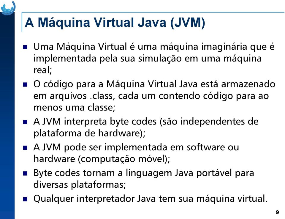 JVM interpreta byte codes (são independentes de plataforma de hardware); A JVM pode ser implementada em software ou hardware