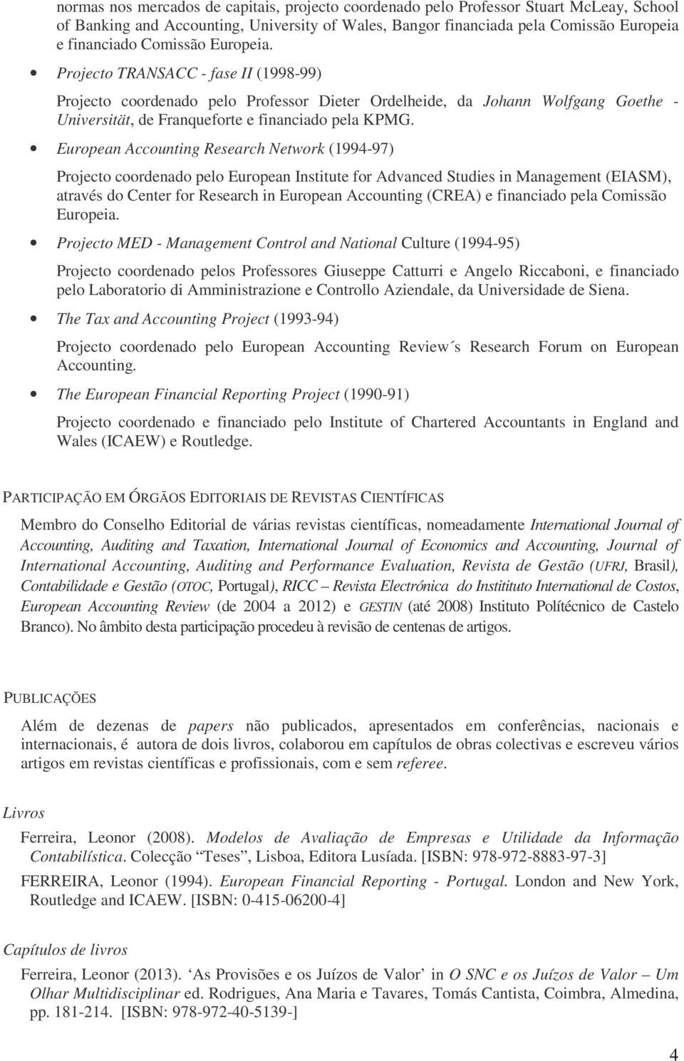 European Accounting Research Network (1994-97) Projecto coordenado pelo European Institute for Advanced Studies in Management (EIASM), através do Center for Research in European Accounting (CREA) e