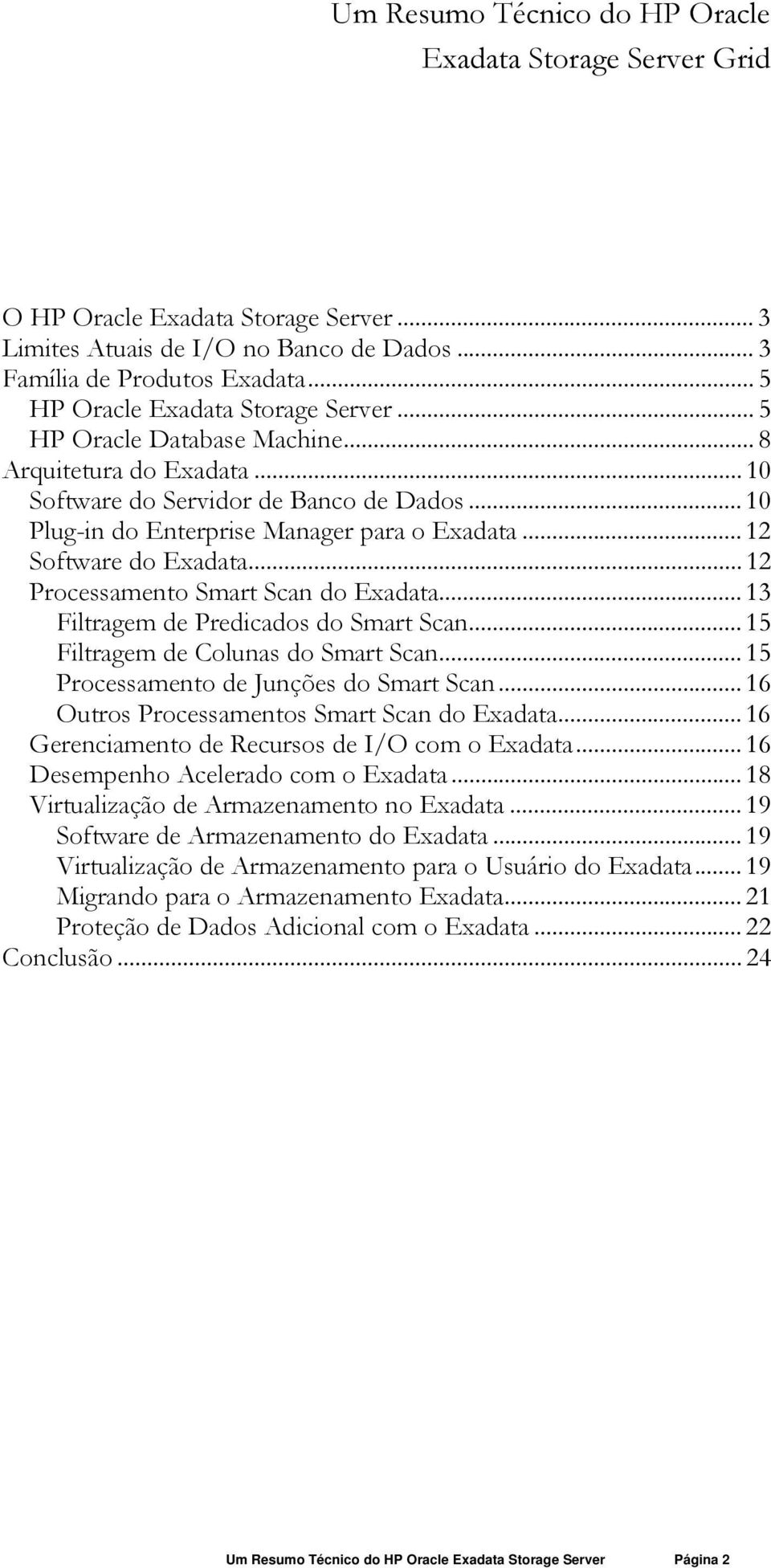 .. 12 Software do Exadata... 12 Processamento Smart Scan do Exadata... 13 Filtragem de Predicados do Smart Scan... 15 Filtragem de Colunas do Smart Scan... 15 Processamento de Junções do Smart Scan.