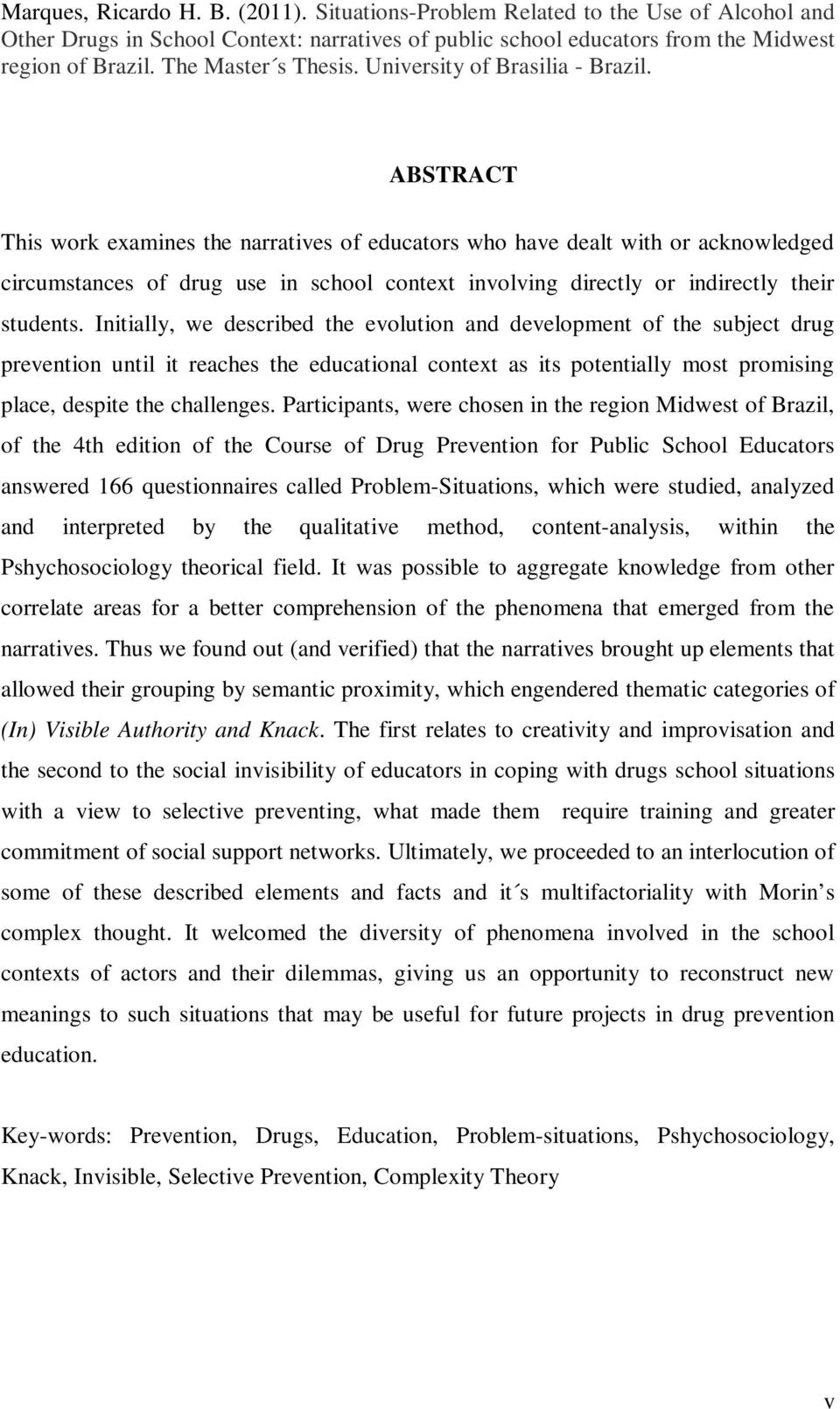 ABSTRACT This work examines the narratives of educators who have dealt with or acknowledged circumstances of drug use in school context involving directly or indirectly their students.