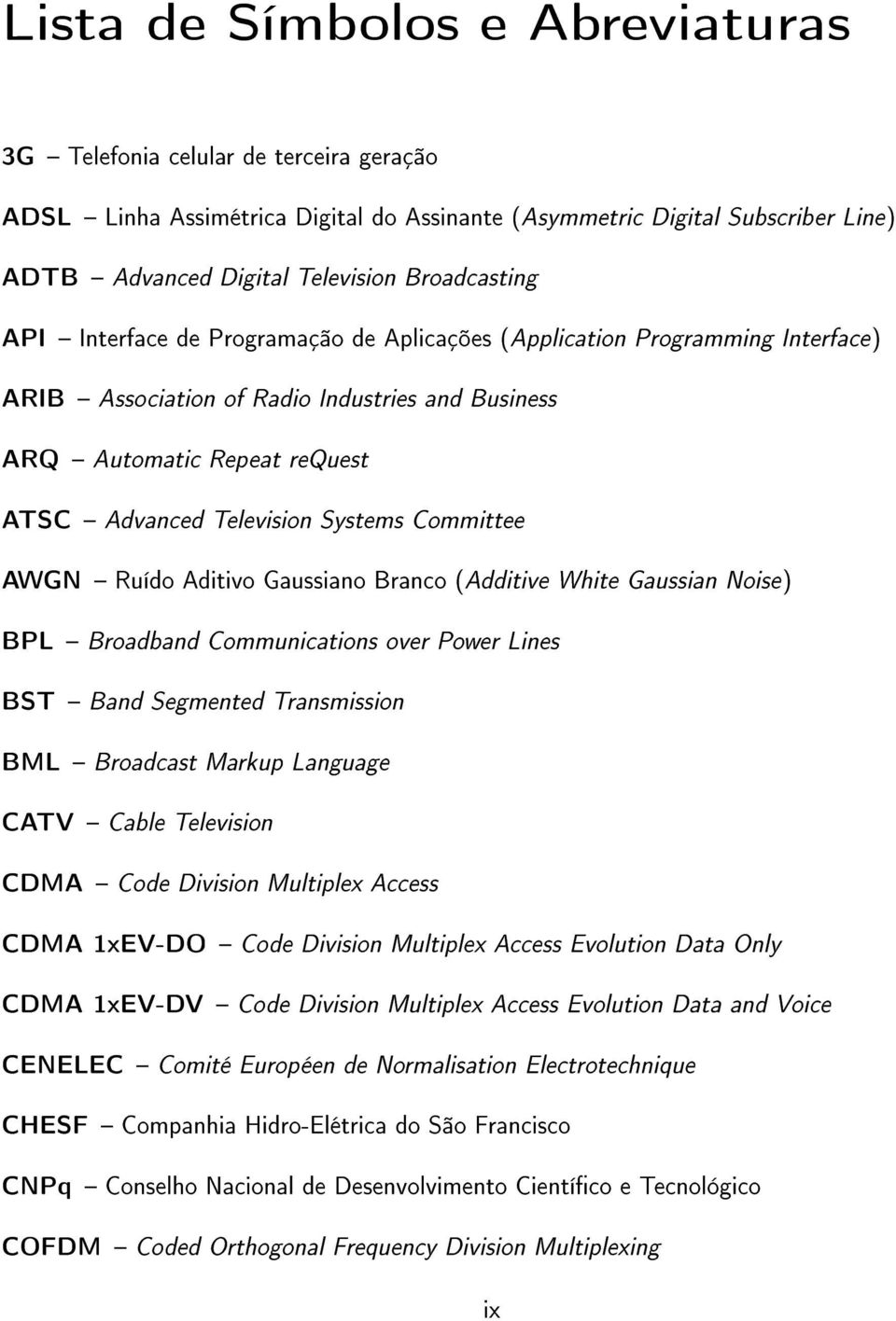 Systems Committee AWGN Ruído Aditivo Gaussiano Branco (Additive White Gaussian Noise) BPL Broadband Communications over Power Lines BST Band Segmented Transmission BML Broadcast Markup Language CATV