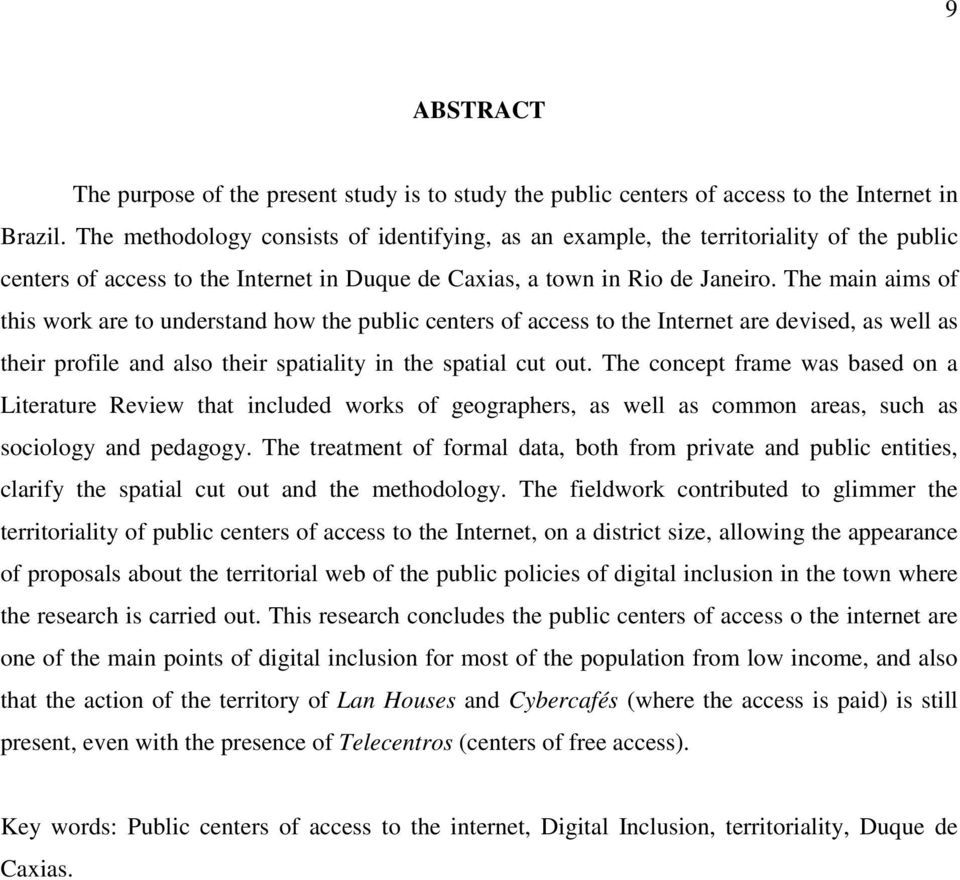 The main aims of this work are to understand how the public centers of access to the Internet are devised, as well as their profile and also their spatiality in the spatial cut out.