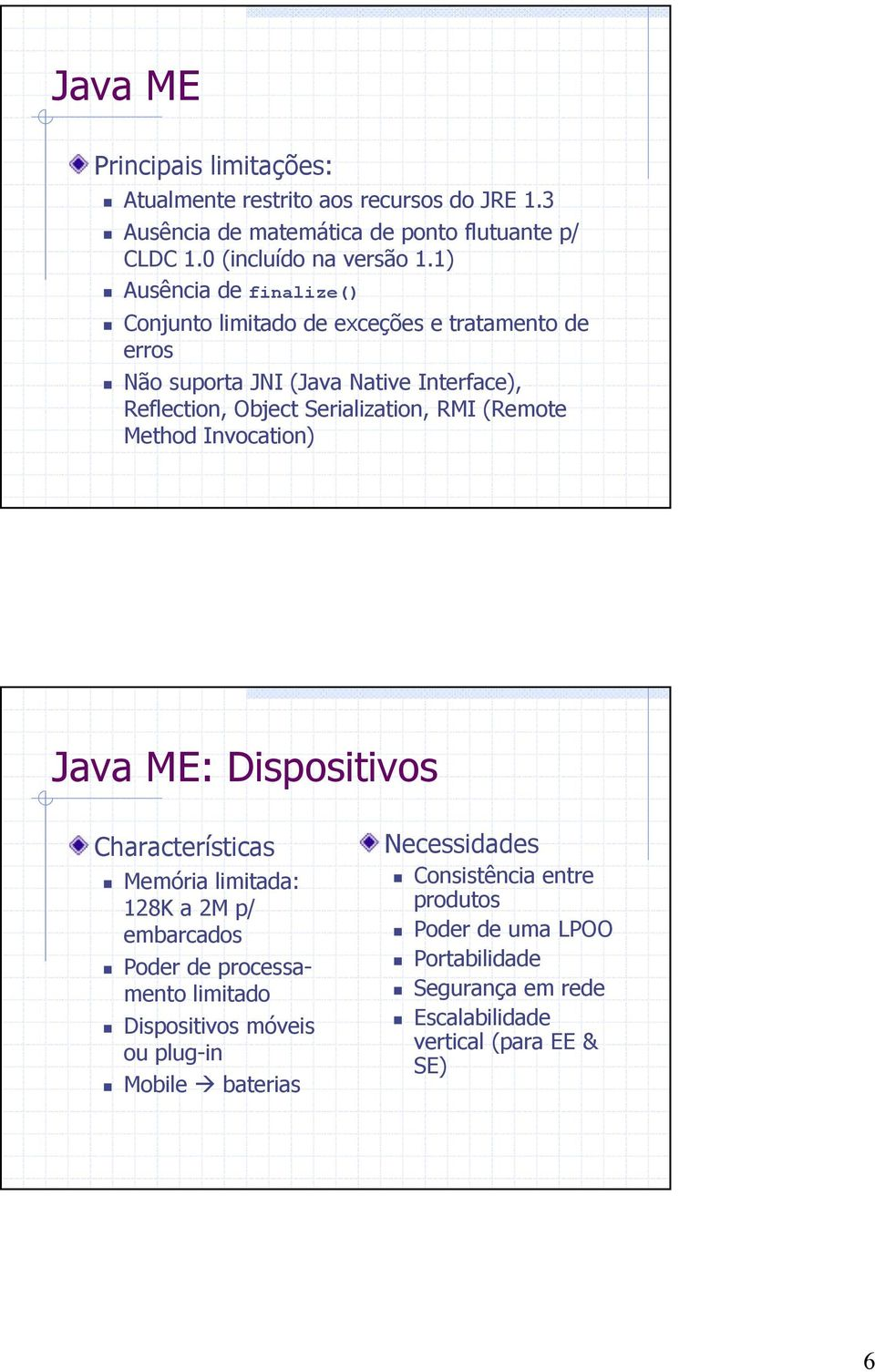 (Remote Method Invocation) Java ME: Dispositivos Characterísticas Memória limitada: 128K a 2M p/ embarcados Poder de processamento limitado Dispositivos