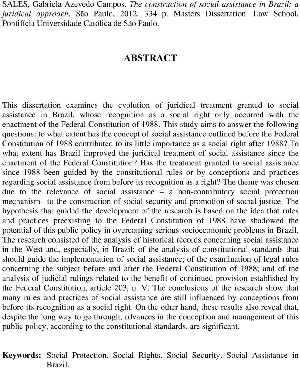 ABSTRACT This dissertation examines the evolution of juridical treatment granted to social assistance in Brazil, whose recognition as a social right only occurred with the enactment of the Federal