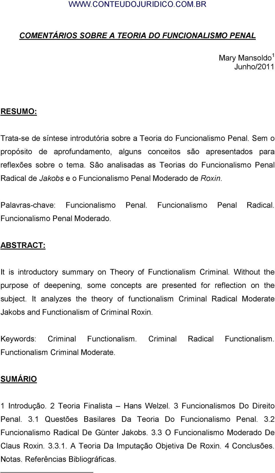 São analisadas as Teorias do Funcionalismo Penal Radical de Jakobs e o Funcionalismo Penal Moderado de Roxin. Palavras-chave: Funcionalismo Penal. Funcionalismo Penal Radical. Funcionalismo Penal Moderado. ABSTRACT: It is introductory summary on Theory of Functionalism Criminal.