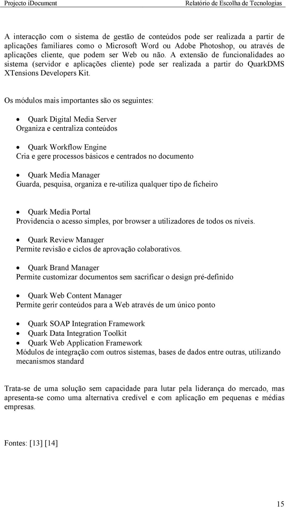 Os módulos mais importantes são os seguintes: Quark Digital Media Server Organiza e centraliza conteúdos Quark Workflow Engine Cria e gere processos básicos e centrados no documento Quark Media
