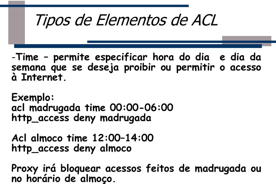 Exemplo: acl madrugada time 00:00-06:00 http_access deny madrugada Acl almoco