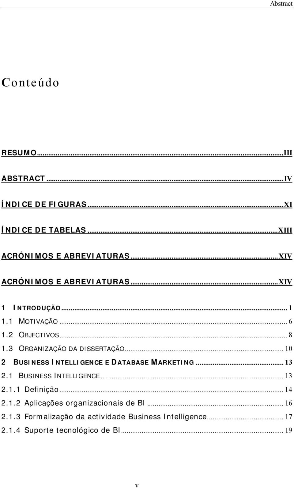.. 10 2 BUSINESS INTELLIGENCE E DATABASE MARKETING... 13 2.1 BUSINESS INTELLIGENCE... 13 2.1.1 Definição... 14 2.1.2 Aplicações organizacionais de BI.