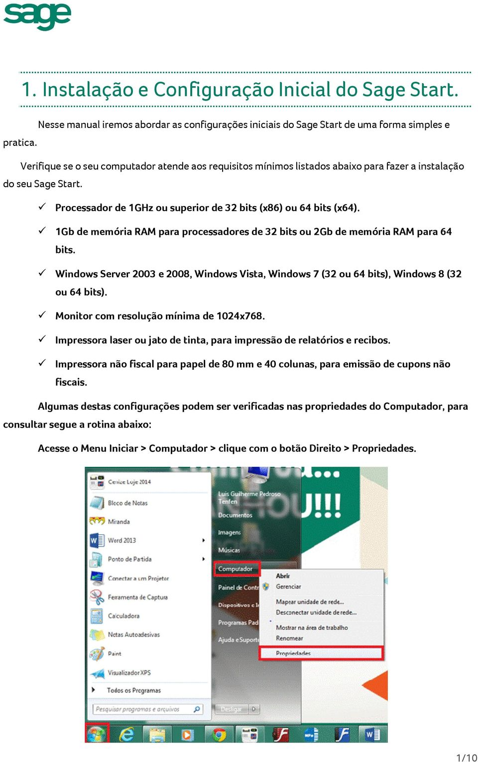 1Gb de memória RAM para processadores de 32 bits ou 2Gb de memória RAM para 64 bits. Windows Server 2003 e 2008, Windows Vista, Windows 7 (32 ou 64 bits), Windows 8 (32 ou 64 bits).