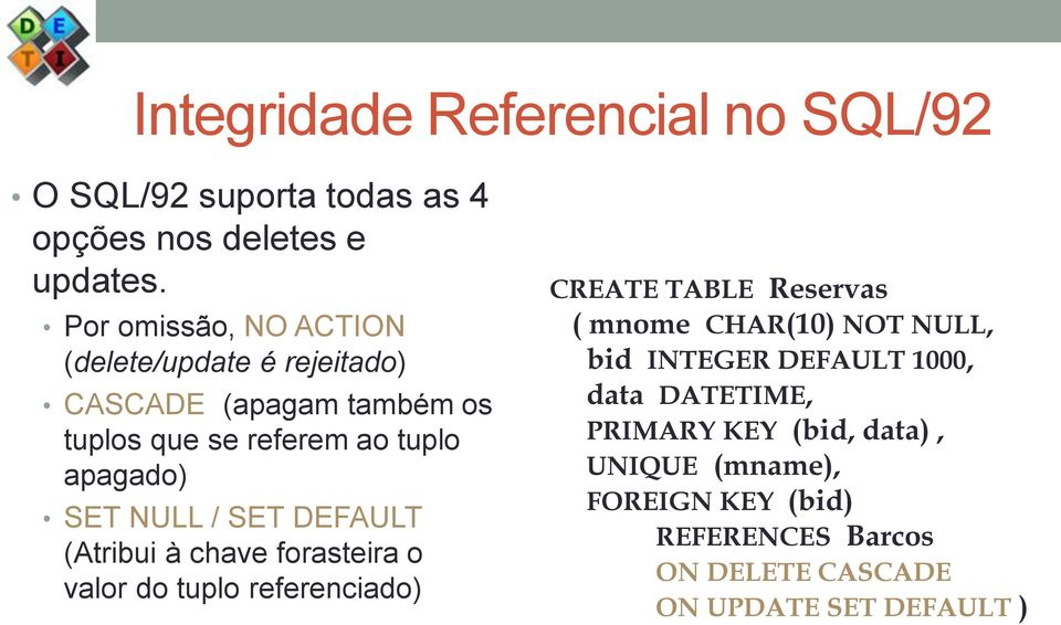NULL / SET DEFAULT (Atribui à chave forasteira o valor do tuplo referenciado) CREATE TABLE Reservas ( mnome CHAR(10) NOT
