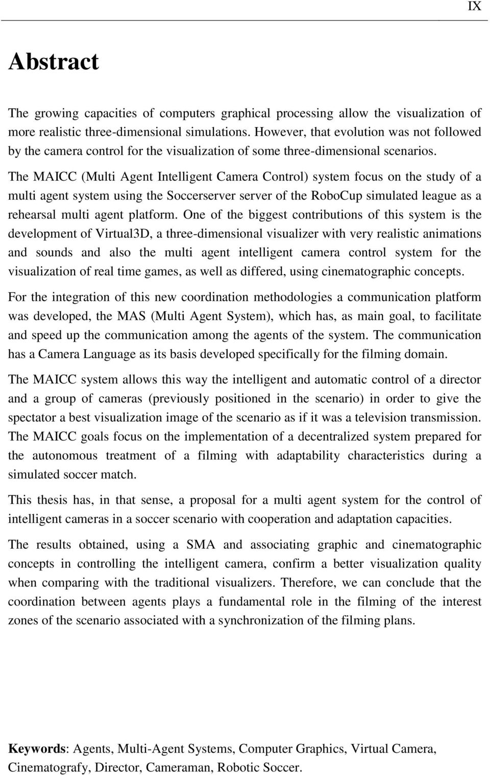 The MAICC (Multi Agent Intelligent Camera Control) system focus on the study of a multi agent system using the Soccerserver server of the RoboCup simulated league as a rehearsal multi agent platform.