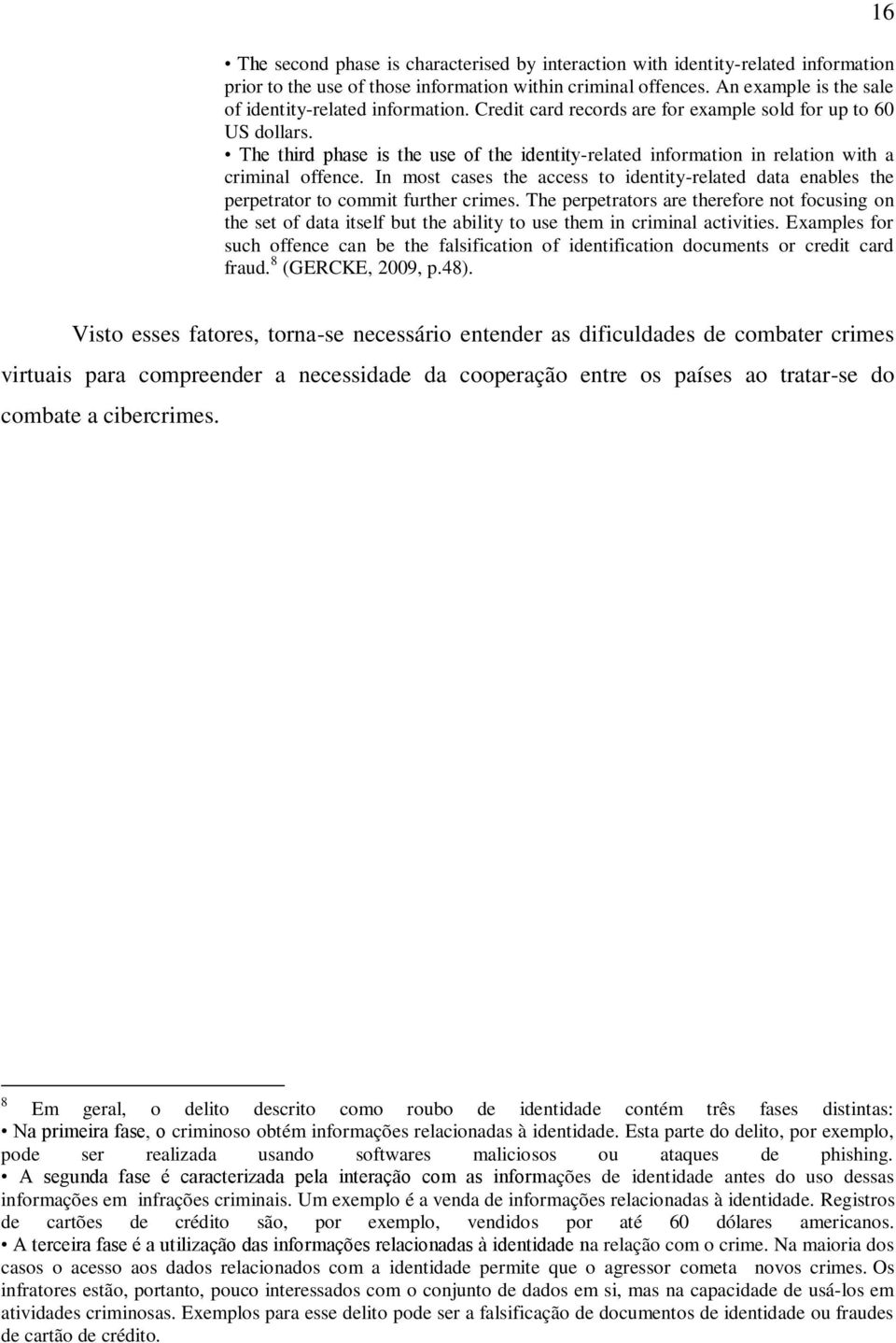 The third phase is the use of the identity-related information in relation with a criminal offence. In most cases the access to identity-related data enables the perpetrator to commit further crimes.