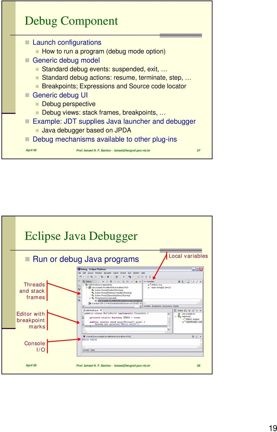 launcher and debugger Java debugger based on JPDA Debug mechanisms available to other plug-ins April 05 Prof. Ismael H. F. Santos - ismael@tecgraf.puc-rio.