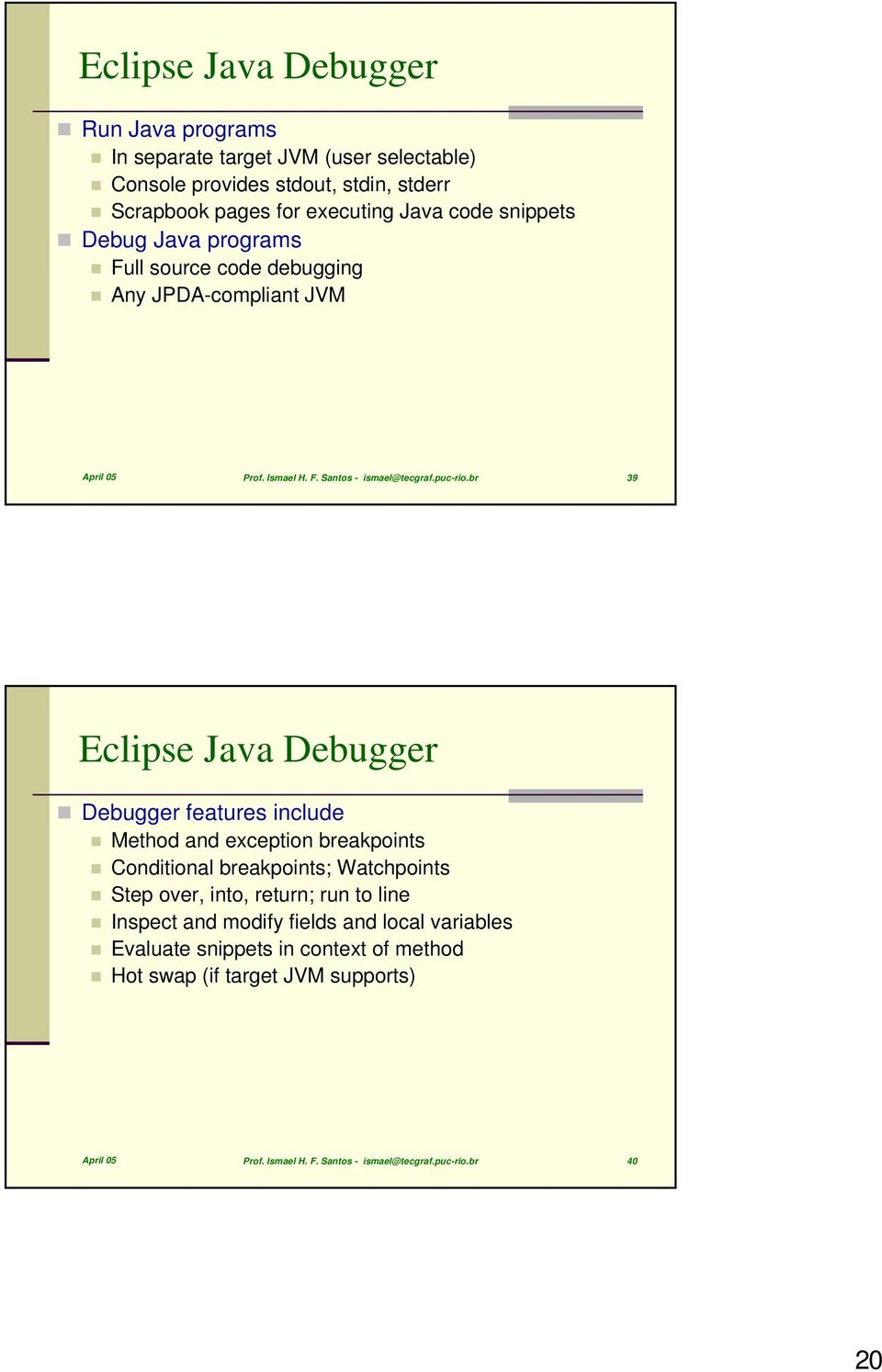 br 39 Eclipse Java Debugger Debugger features include Method and exception breakpoints Conditional breakpoints; Watchpoints Step over, into, return; run to line