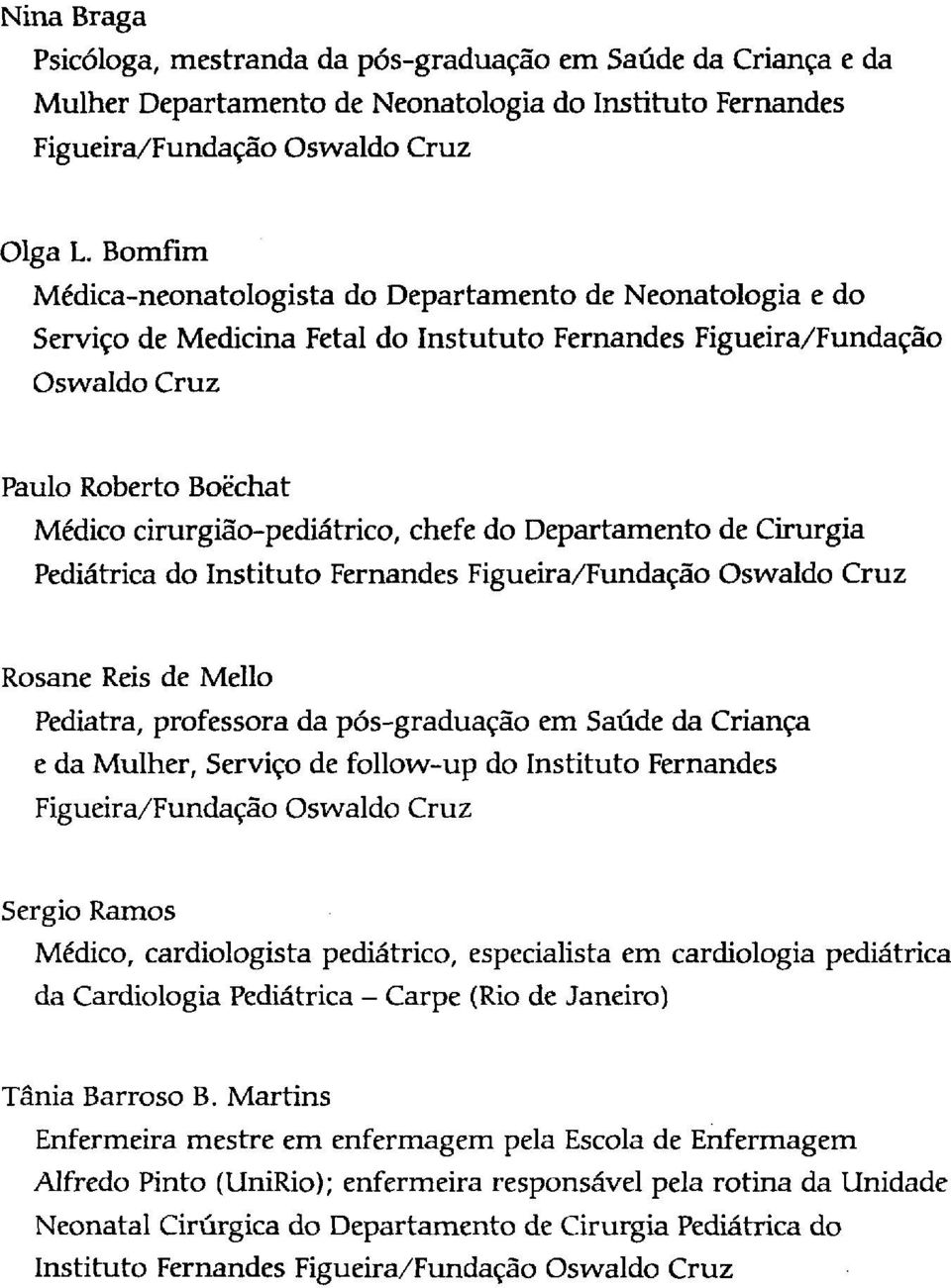 chefe do Departamento de Cirurgia Pediátrica do Instituto Fernandes Figueira/Fundação Oswaldo Cruz Rosane Reis de Mello Pediatra, professora da pós-graduação em Saúde da Criança e da Mulher, Serviço