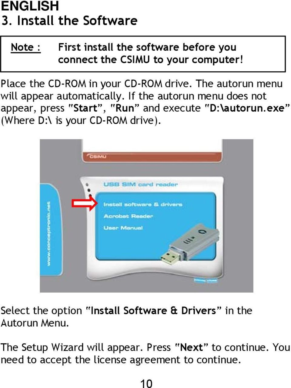 If the autorun menu does not appear, press Start, Run and execute D:\autorun.exe (Where D:\ is your CD-ROM drive).