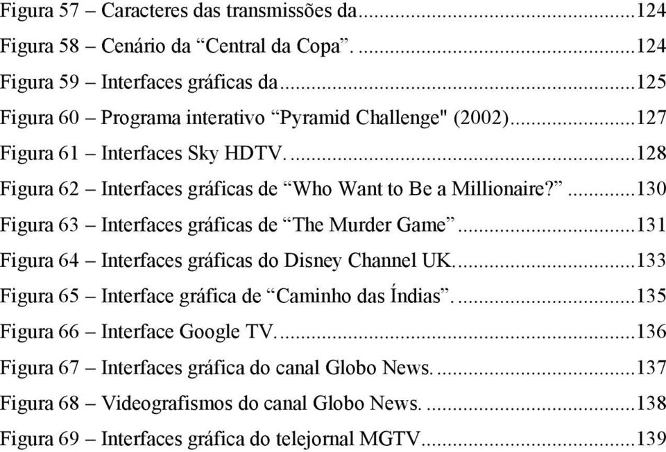 ...130 Figura 63 Interfaces gráficas de The Murder Game...131 Figura 64 Interfaces gráficas do Disney Channel UK....133 Figura 65 Interface gráfica de Caminho das Índias.