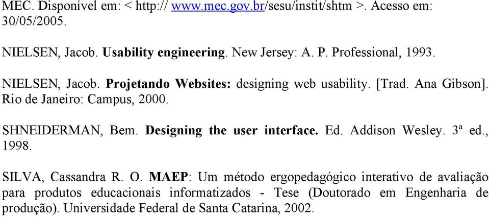 SHNEIDERMAN, Bem. Designing the user interface. Ed. Addison Wesley. 3ª ed., 1998. SILVA, Cassandra R. O.