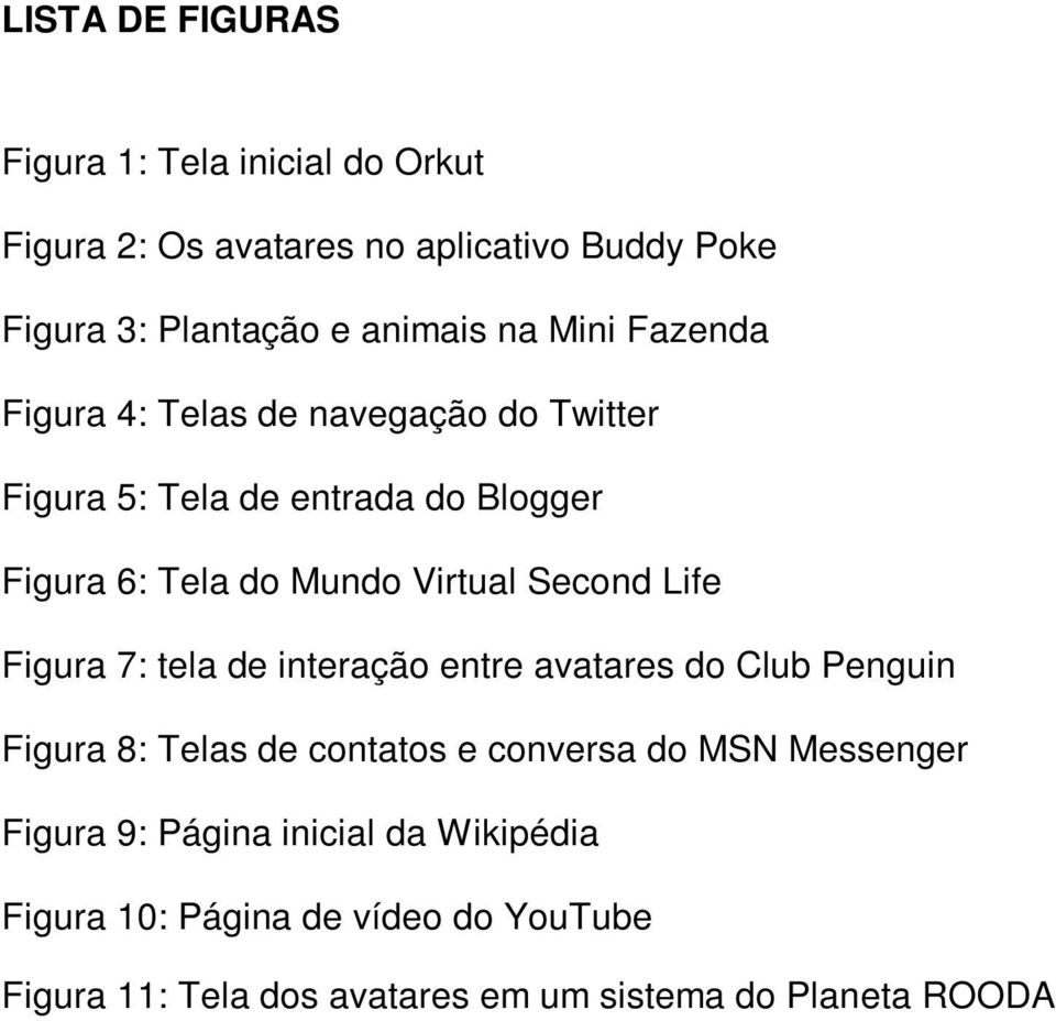 Life Figura 7: tela de interação entre avatares do Club Penguin Figura 8: Telas de contatos e conversa do MSN Messenger Figura