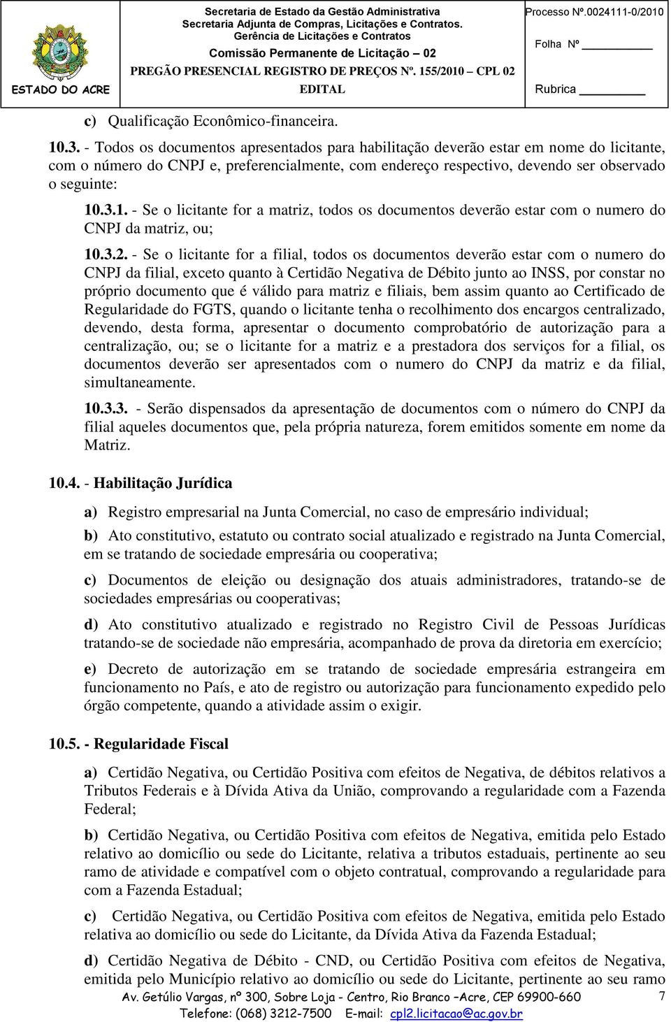 .3.1. - Se o licitante for a matriz, todos os documentos deverão estar com o numero do CNPJ da matriz, ou; 10.3.2.