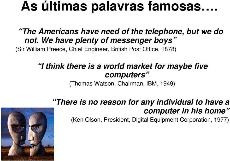 think there is a world market for maybe five computers (Thomas Watson, Chairman, IBM, 1949) There is