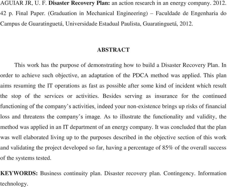 ABSTRACT This work has the purpose of demonstrating how to build a Disaster Recovery Plan. In order to achieve such objective, an adaptation of the PDCA method was applied.