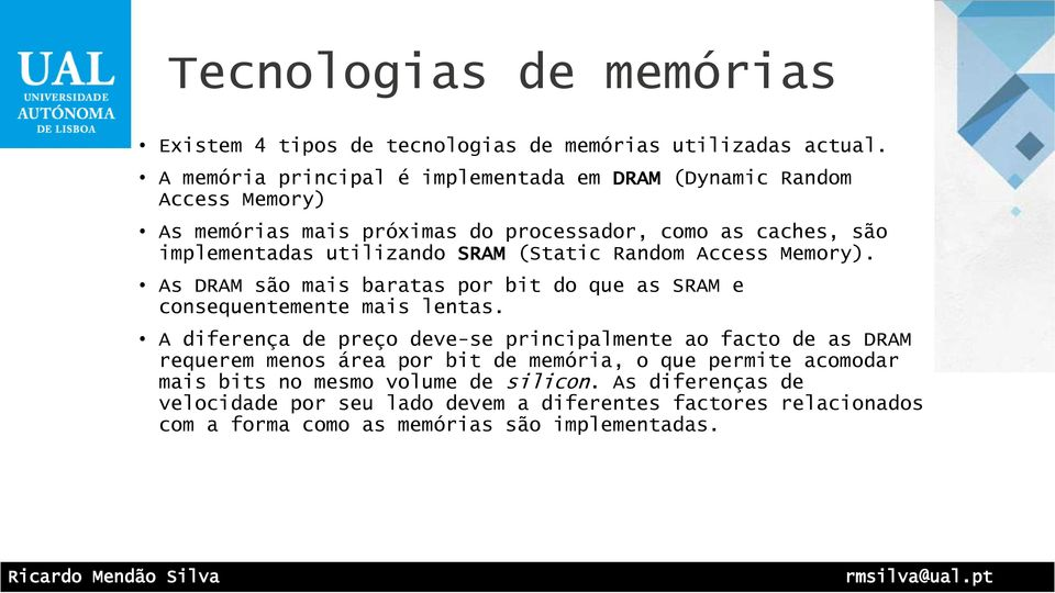SRAM (Static Random Access Memory). As DRAM são mais baratas por bit do que as SRAM e consequentemente mais lentas.